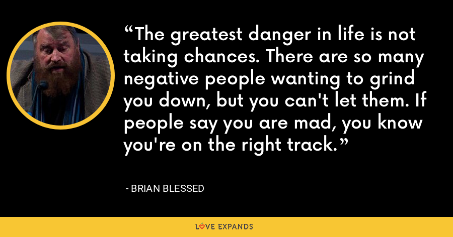 The greatest danger in life is not taking chances. There are so many negative people wanting to grind you down, but you can't let them. If people say you are mad, you know you're on the right track. - Brian Blessed