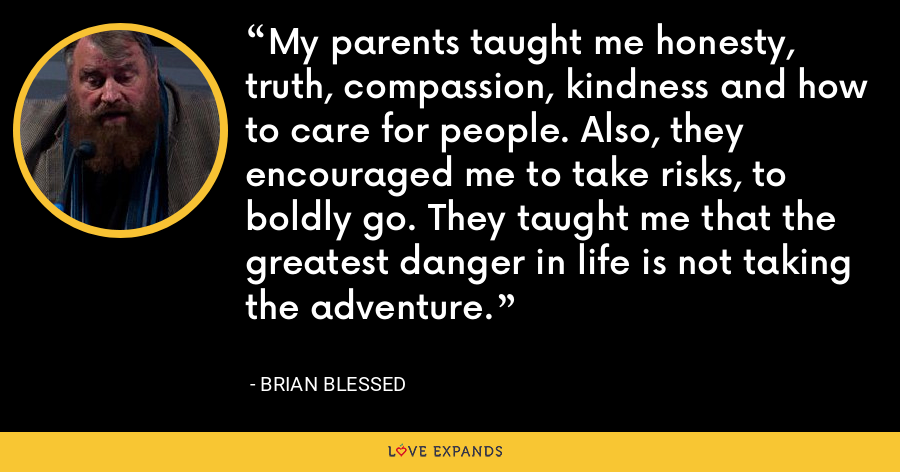 My parents taught me honesty, truth, compassion, kindness and how to care for people. Also, they encouraged me to take risks, to boldly go. They taught me that the greatest danger in life is not taking the adventure. - Brian Blessed