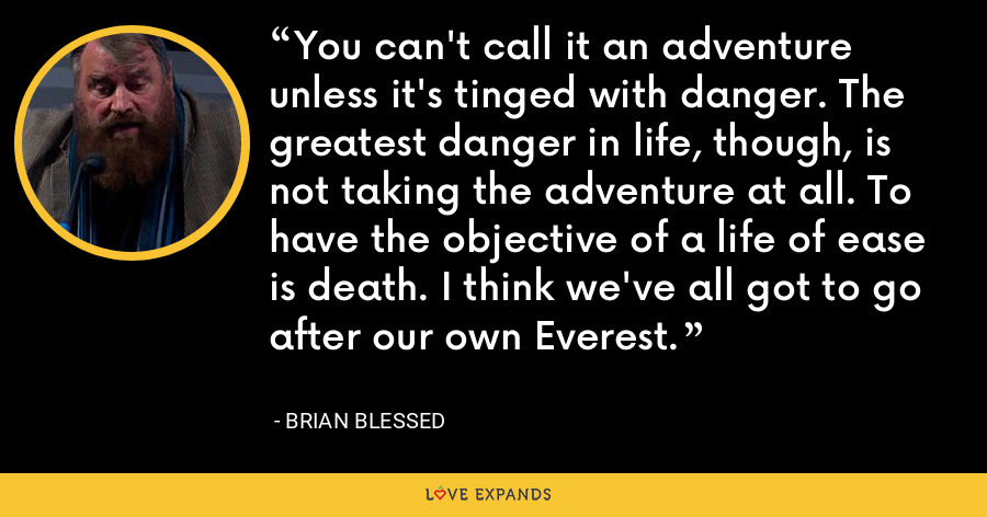 You can't call it an adventure unless it's tinged with danger. The greatest danger in life, though, is not taking the adventure at all. To have the objective of a life of ease is death. I think we've all got to go after our own Everest. - Brian Blessed