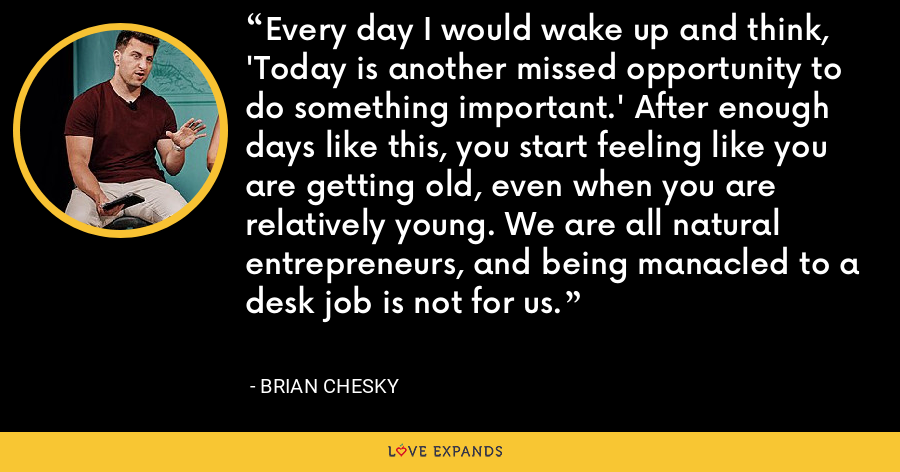 Every day I would wake up and think, 'Today is another missed opportunity to do something important.' After enough days like this, you start feeling like you are getting old, even when you are relatively young. We are all natural entrepreneurs, and being manacled to a desk job is not for us. - Brian Chesky