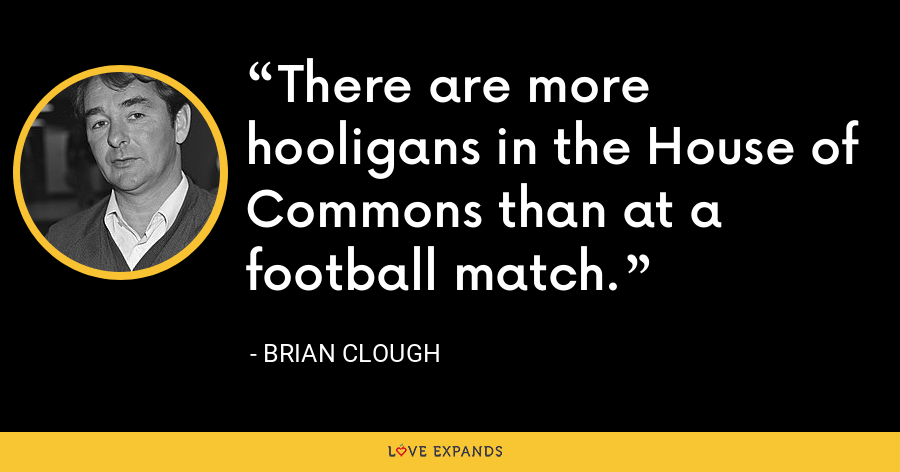 There are more hooligans in the House of Commons than at a football match. - Brian Clough