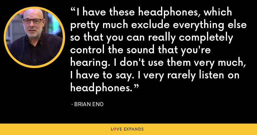 I have these headphones, which pretty much exclude everything else so that you can really completely control the sound that you're hearing. I don't use them very much, I have to say. I very rarely listen on headphones. - Brian Eno