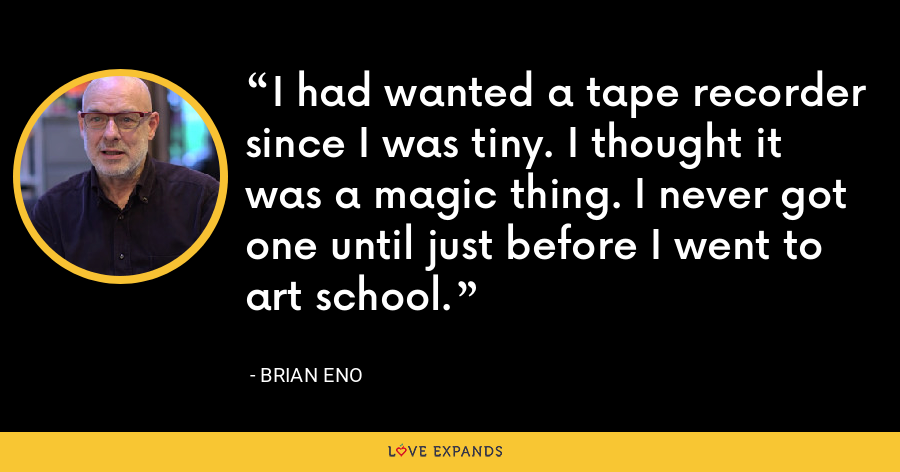 I had wanted a tape recorder since I was tiny. I thought it was a magic thing. I never got one until just before I went to art school. - Brian Eno