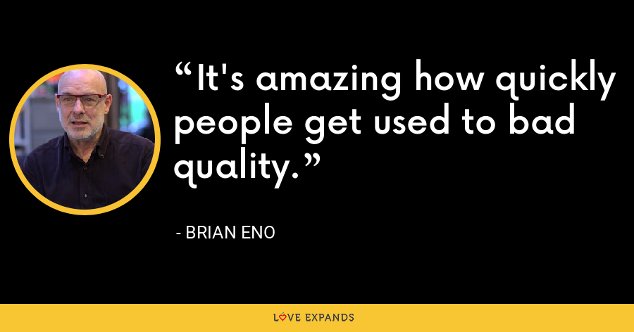 It's amazing how quickly people get used to bad quality. - Brian Eno