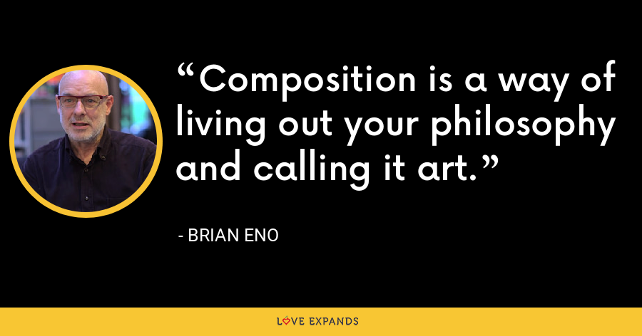 Composition is a way of living out your philosophy and calling it art. - Brian Eno