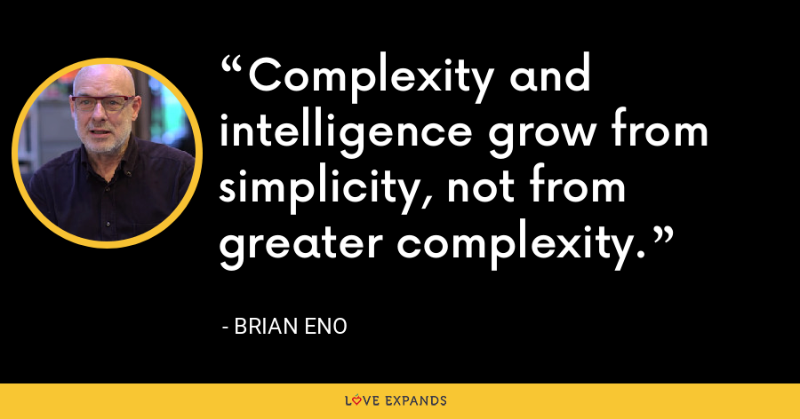 Complexity and intelligence grow from simplicity, not from greater complexity. - Brian Eno