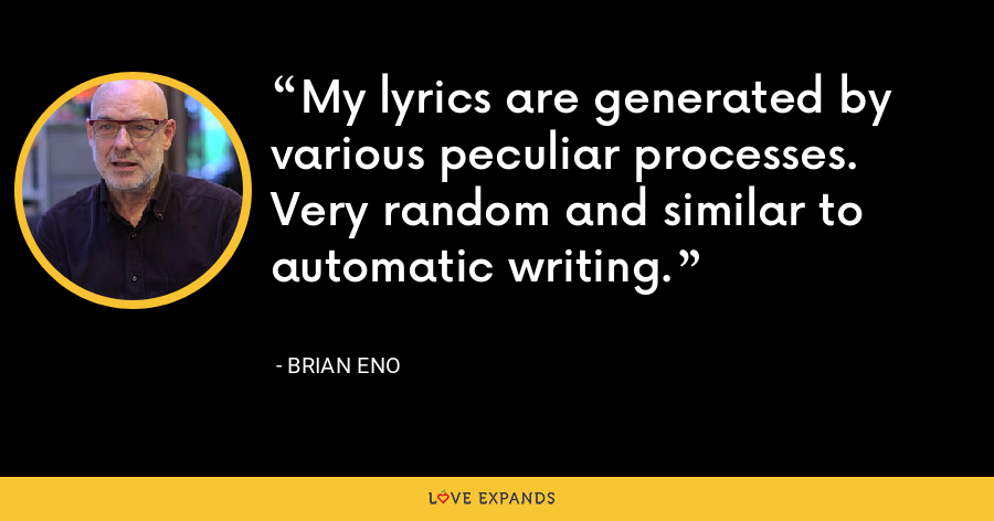 My lyrics are generated by various peculiar processes. Very random and similar to automatic writing. - Brian Eno