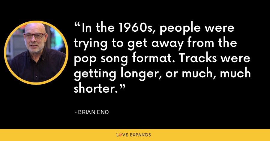 In the 1960s, people were trying to get away from the pop song format. Tracks were getting longer, or much, much shorter. - Brian Eno
