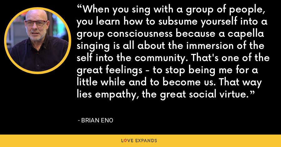 When you sing with a group of people, you learn how to subsume yourself into a group consciousness because a capella singing is all about the immersion of the self into the community. That's one of the great feelings - to stop being me for a little while and to become us. That way lies empathy, the great social virtue. - Brian Eno