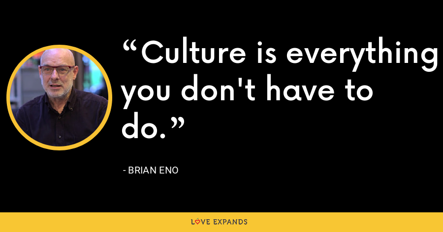 Culture is everything you don't have to do. - Brian Eno