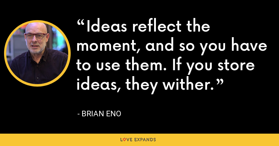 Ideas reflect the moment, and so you have to use them. If you store ideas, they wither. - Brian Eno