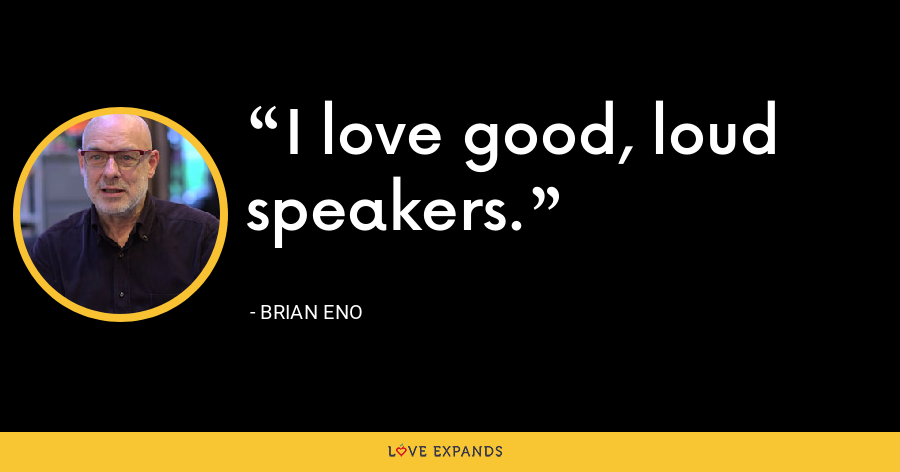 I love good, loud speakers. - Brian Eno