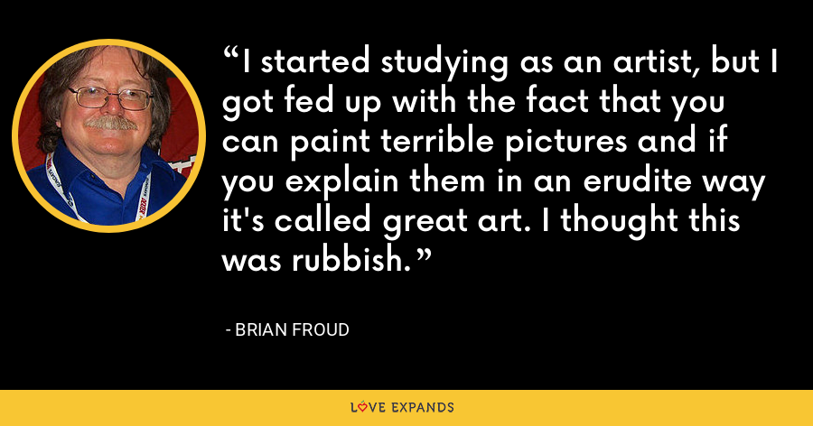 I started studying as an artist, but I got fed up with the fact that you can paint terrible pictures and if you explain them in an erudite way it's called great art. I thought this was rubbish. - Brian Froud