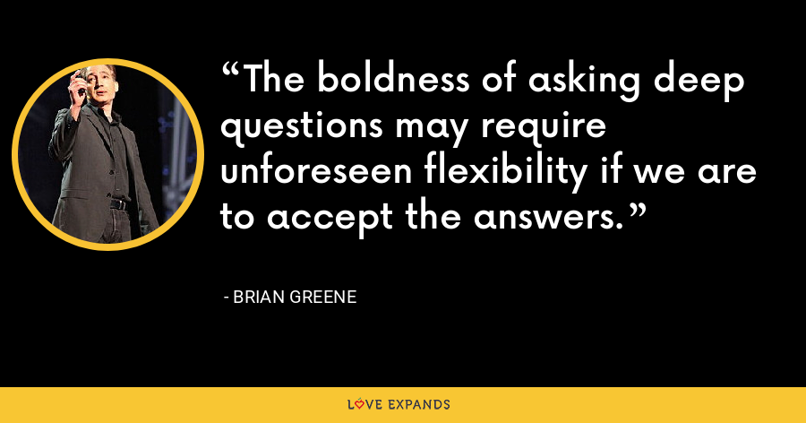 The boldness of asking deep questions may require unforeseen flexibility if we are to accept the answers. - Brian Greene