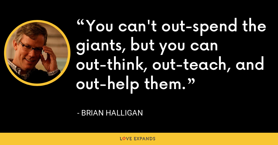 You can't out-spend the giants, but you can out-think, out-teach, and out-help them. - Brian Halligan