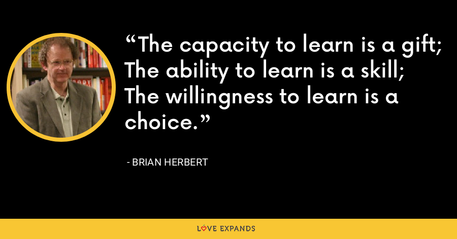 The capacity to learn is a gift; The ability to learn is a skill; The willingness to learn is a choice. - Brian Herbert