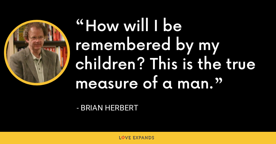 How will I be remembered by my children? This is the true measure of a man. - Brian Herbert