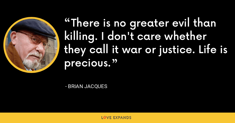 There is no greater evil than killing. I don't care whether they call it war or justice. Life is precious. - Brian Jacques