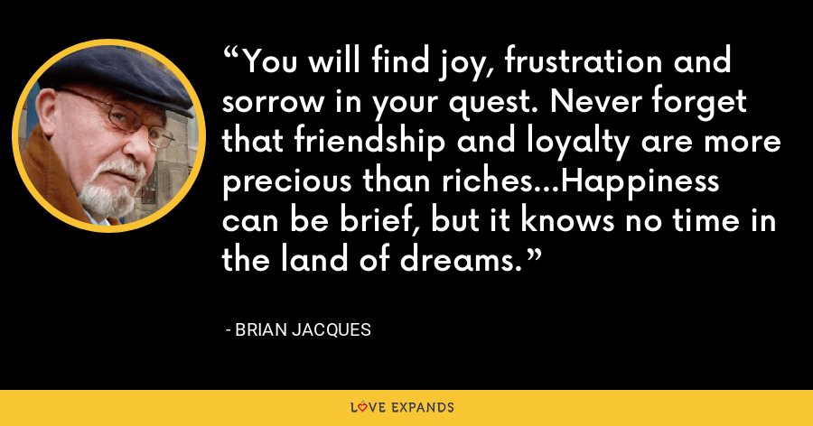 You will find joy, frustration and sorrow in your quest. Never forget that friendship and loyalty are more precious than riches...Happiness can be brief, but it knows no time in the land of dreams. - Brian Jacques