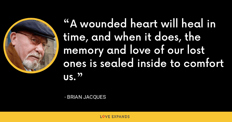 A wounded heart will heal in time, and when it does, the memory and love of our lost ones is sealed inside to comfort us. - Brian Jacques