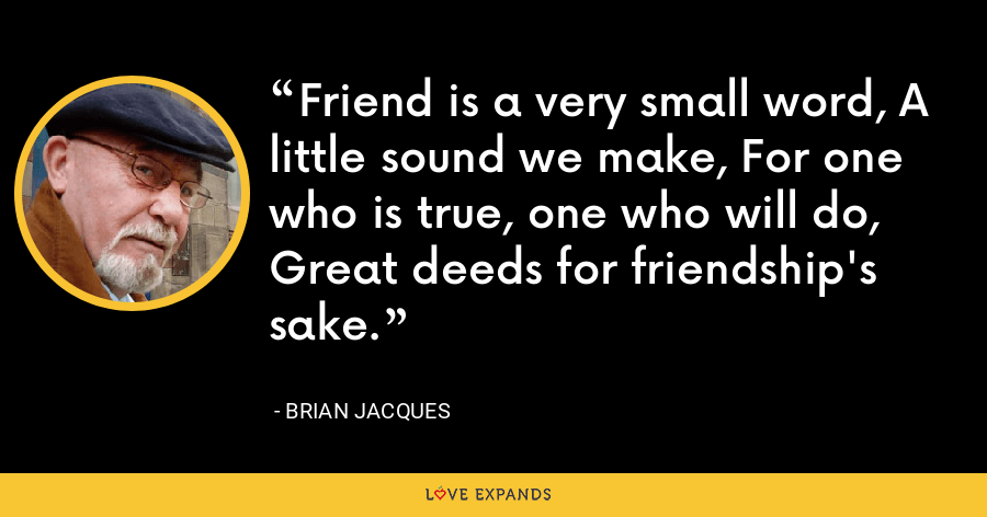 Friend is a very small word, A little sound we make, For one who is true, one who will do, Great deeds for friendship's sake. - Brian Jacques