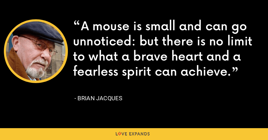 A mouse is small and can go unnoticed: but there is no limit to what a brave heart and a fearless spirit can achieve. - Brian Jacques