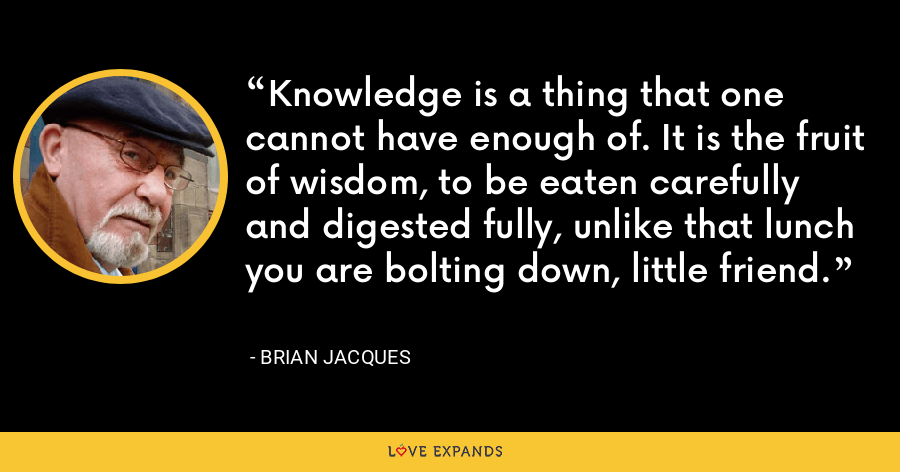 Knowledge is a thing that one cannot have enough of. It is the fruit of wisdom, to be eaten carefully and digested fully, unlike that lunch you are bolting down, little friend. - Brian Jacques