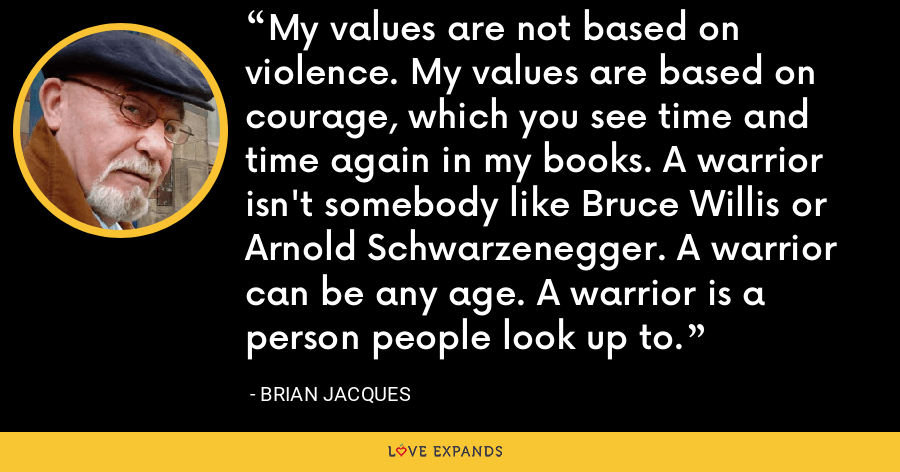 My values are not based on violence. My values are based on courage, which you see time and time again in my books. A warrior isn't somebody like Bruce Willis or Arnold Schwarzenegger. A warrior can be any age. A warrior is a person people look up to. - Brian Jacques