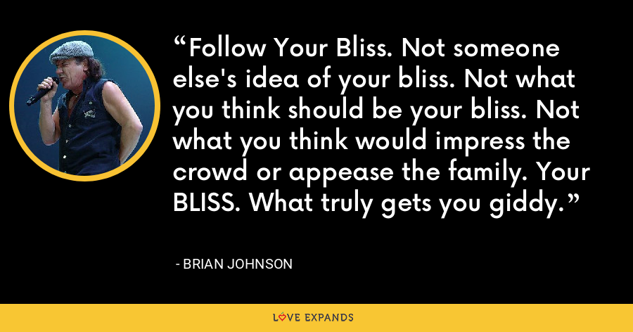 Follow Your Bliss. Not someone else's idea of your bliss. Not what you think should be your bliss. Not what you think would impress the crowd or appease the family. Your BLISS. What truly gets you giddy. - Brian Johnson