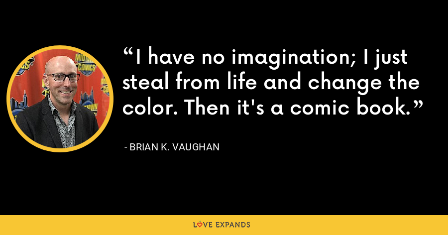 I have no imagination; I just steal from life and change the color. Then it's a comic book. - Brian K. Vaughan