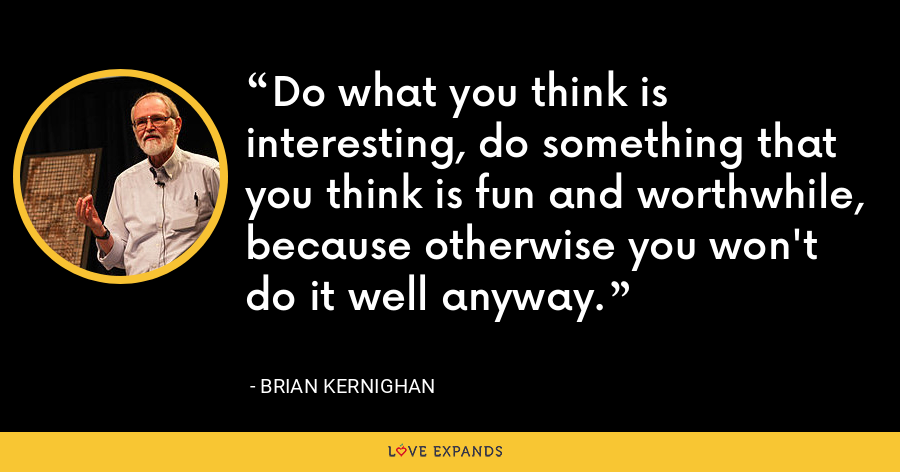 Do what you think is interesting, do something that you think is fun and worthwhile, because otherwise you won't do it well anyway. - Brian Kernighan