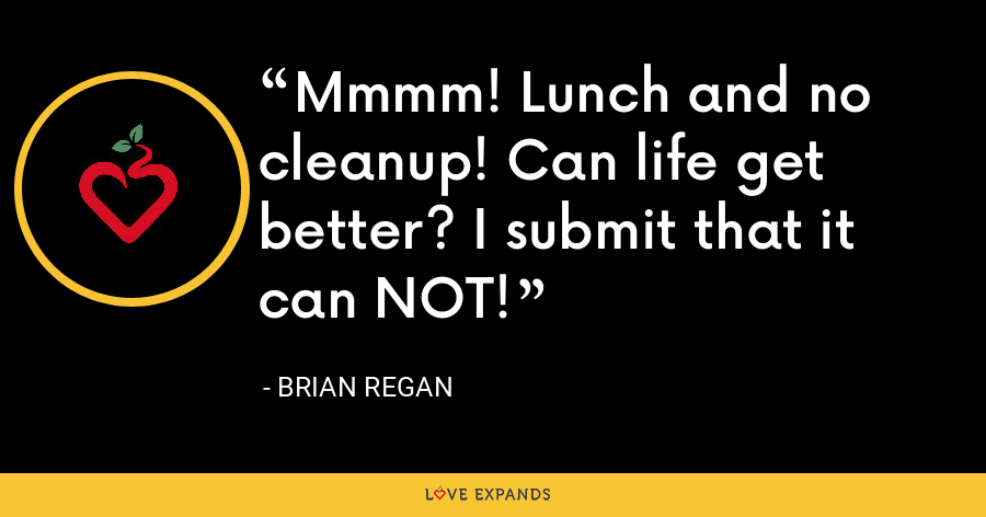 Mmmm! Lunch and no cleanup! Can life get better? I submit that it can NOT! - Brian Regan