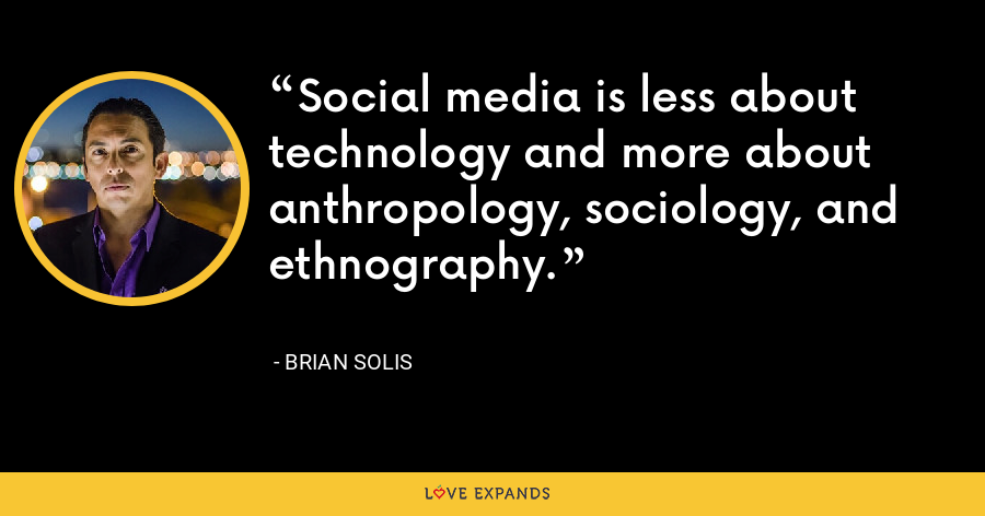 Social media is less about technology and more about anthropology, sociology, and ethnography. - Brian Solis