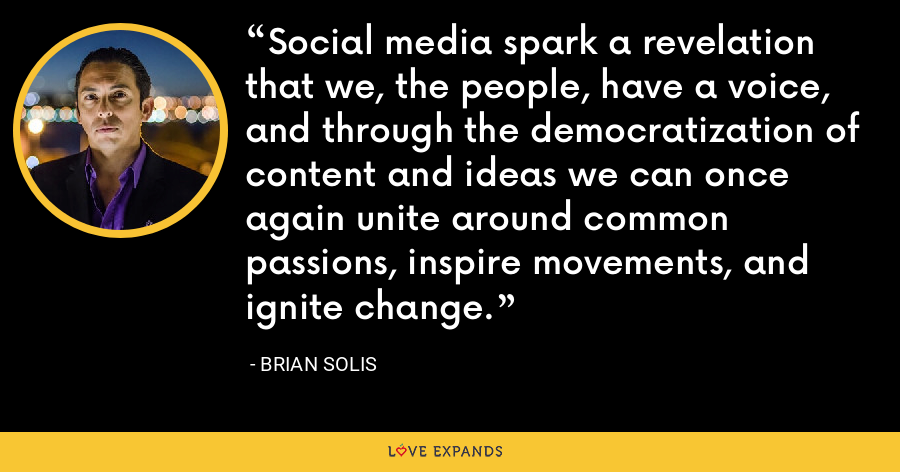 Social media spark a revelation that we, the people, have a voice, and through the democratization of content and ideas we can once again unite around common passions, inspire movements, and ignite change. - Brian Solis