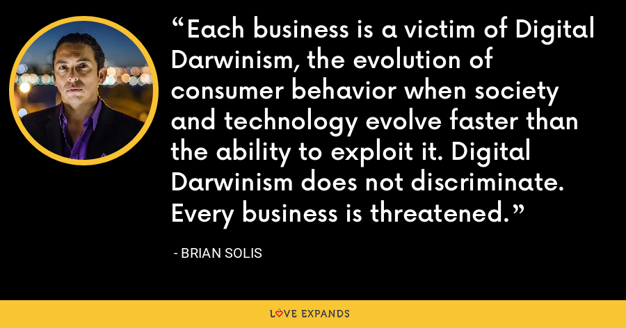 Each business is a victim of Digital Darwinism, the evolution of consumer behavior when society and technology evolve faster than the ability to exploit it. Digital Darwinism does not discriminate. Every business is threatened. - Brian Solis