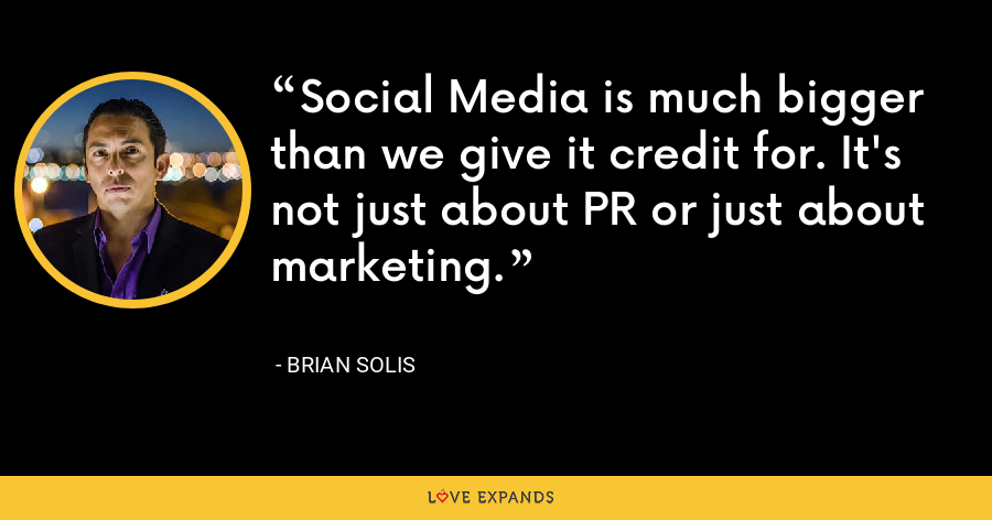 Social Media is much bigger than we give it credit for. It's not just about PR or just about marketing. - Brian Solis