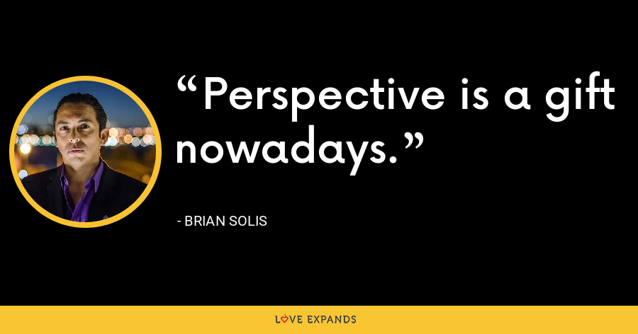Perspective is a gift nowadays. - Brian Solis