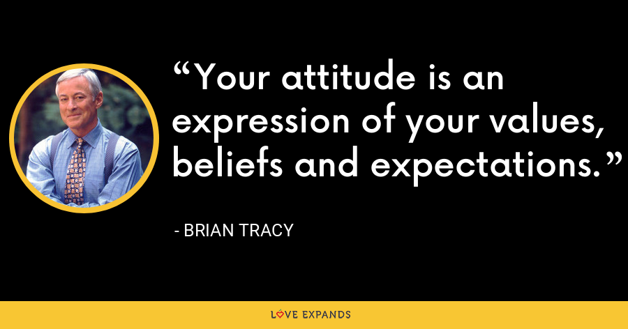 Your attitude is an expression of your values, beliefs and expectations. - Brian Tracy
