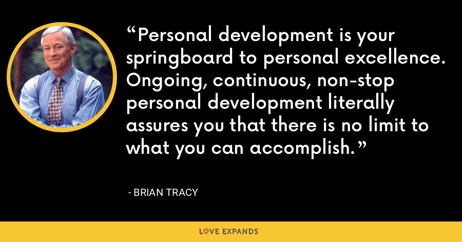 Personal development is your springboard to personal excellence. Ongoing, continuous, non-stop personal development literally assures you that there is no limit to what you can accomplish. - Brian Tracy