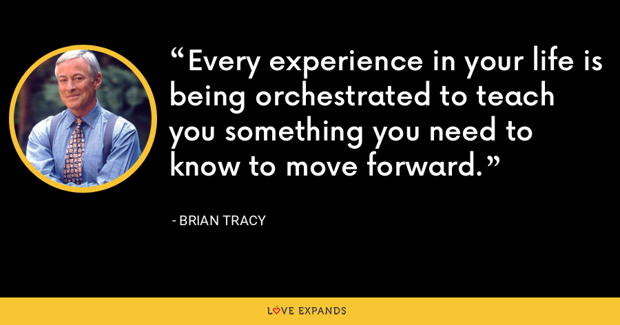 Every experience in your life is being orchestrated to teach you something you need to know to move forward. - Brian Tracy