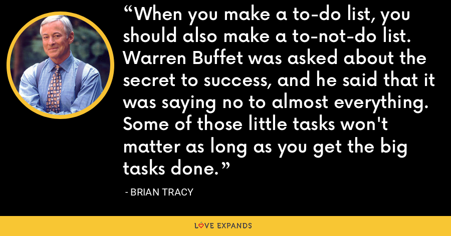 When you make a to-do list, you should also make a to-not-do list. Warren Buffet was asked about the secret to success, and he said that it was saying no to almost everything. Some of those little tasks won't matter as long as you get the big tasks done. - Brian Tracy