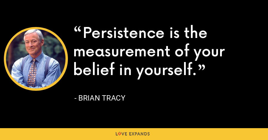 Persistence is the measurement of your belief in yourself. - Brian Tracy