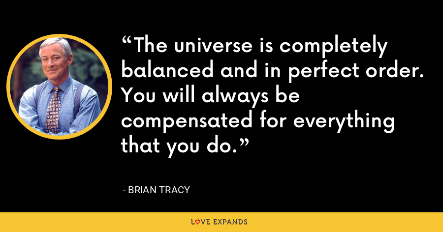 The universe is completely balanced and in perfect order. You will always be compensated for everything that you do. - Brian Tracy