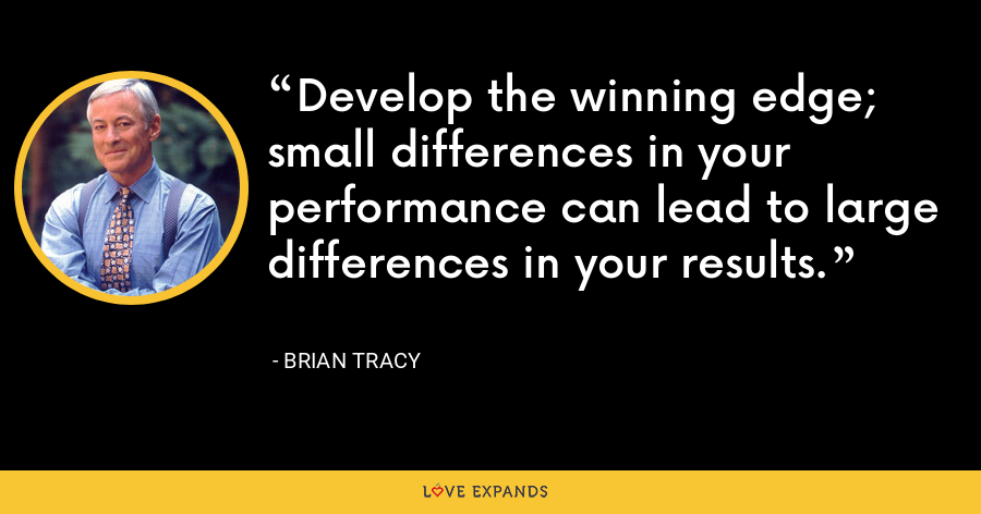 Develop the winning edge; small differences in your performance can lead to large differences in your results. - Brian Tracy
