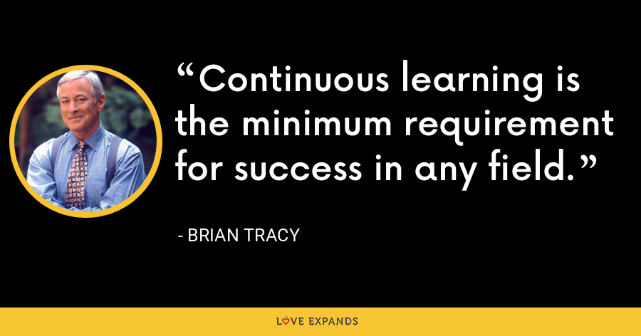 Continuous learning is the minimum requirement for success in any field. - Brian Tracy