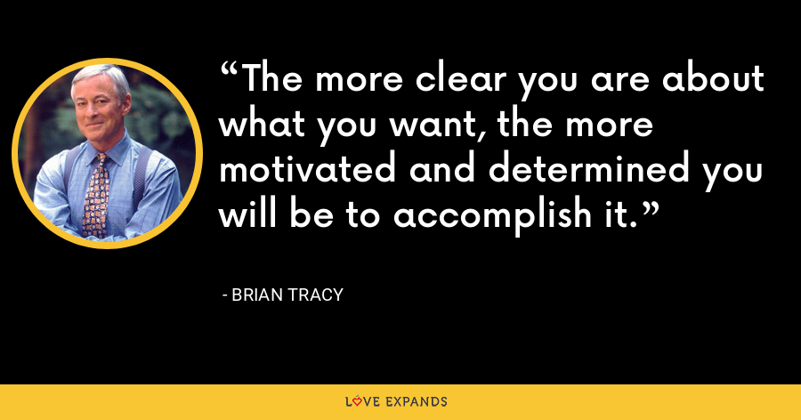 The more clear you are about what you want, the more motivated and determined you will be to accomplish it. - Brian Tracy