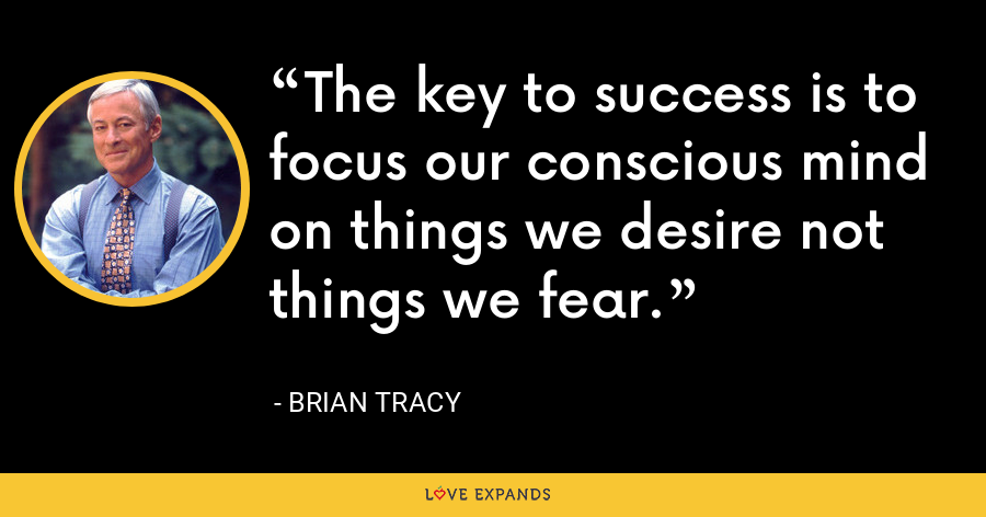 The key to success is to focus our conscious mind on things we desire not things we fear. - Brian Tracy