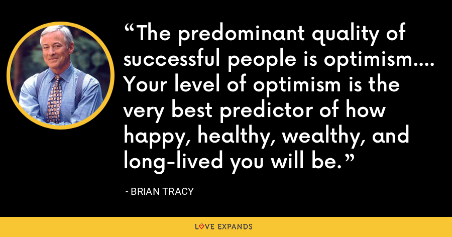 The predominant quality of successful people is optimism.... Your level of optimism is the very best predictor of how happy, healthy, wealthy, and long-lived you will be. - Brian Tracy