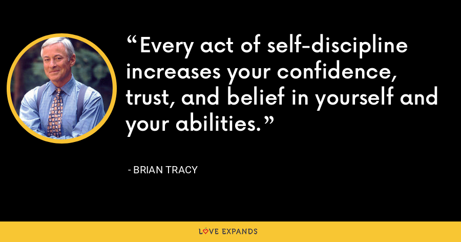 Every act of self-discipline increases your confidence, trust, and belief in yourself and your abilities. - Brian Tracy