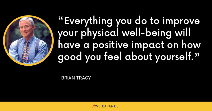 Everything you do to improve your physical well-being will have a positive impact on how good you feel about yourself. - Brian Tracy